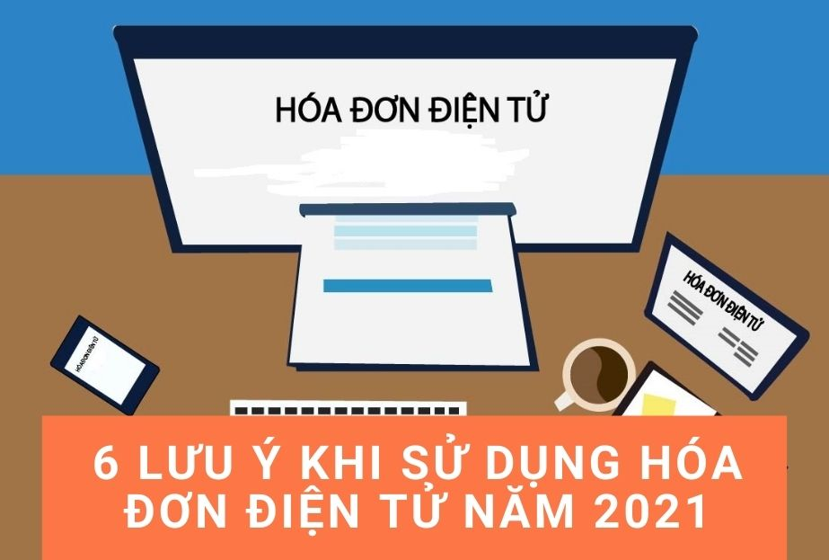 6 lưu ý khi sử dụng hóa đơn điện tử năm 2021
